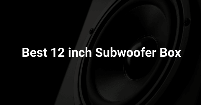 Best 12 inch subwoofer box