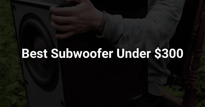 Best Subwoofer Under $300 Dollar