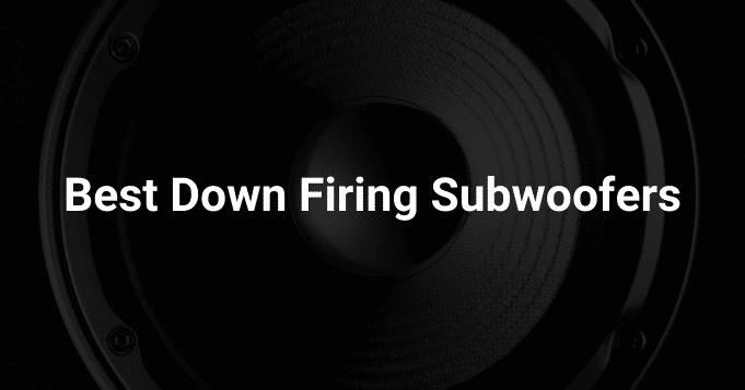 Best Down Firing Subwoofers