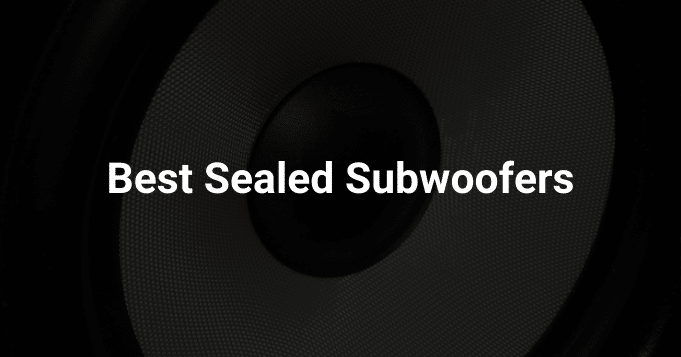 Best Sealed Subwoofers