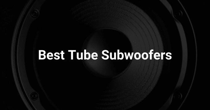 Best Tube Subwoofers