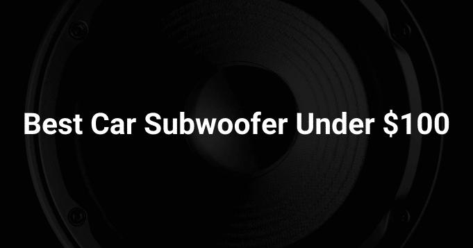Best Car Subwoofer Under $100