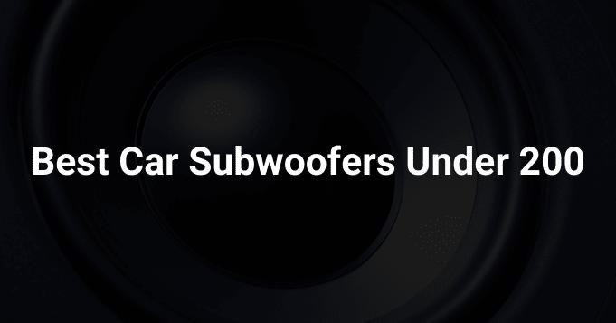 Best Car Subwoofers Under 200